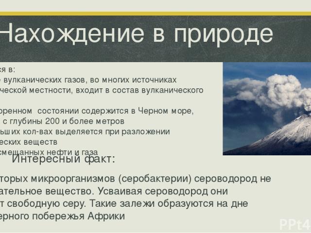 Нахождение в природе Встречается в: Составе вулканических газов, во многих источниках вулканической местности, входит в состав вулканического пепла В растворенном состоянии содержится в Черном море, начиная с глубины 200 и более метров В небольших к…