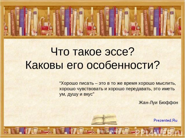 """Что такое эссе? Каковы его особенности? """"Хорошо писать – это в то же время хорошо мыслить, хорошо чувствовать и хорошо передавать, это иметь ум, душу и вкус"""" Жан-Луи Бюффон Prezented.Ru"""