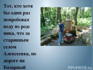 Тот, кто хотя бы один раз попробовал воду из род ника, что за старинным селом Ал