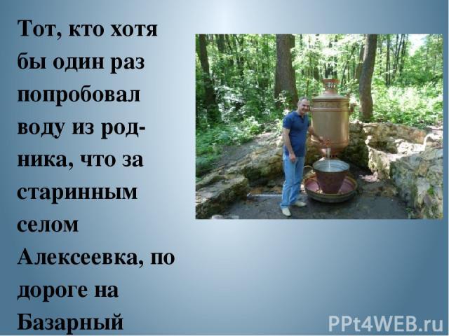 Тот, кто хотя бы один раз попробовал воду из род ника, что за старинным селом Алексеевка, по дороге на Базарный Карабулак, обязательно сюда вернется, чтобы насладиться изумительной по вкусу, холодной ключевой водой. Её хочется пить бесконечно, насла…