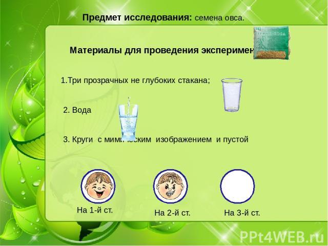 Предмет исследования: семена овса. Материалы для проведения эксперимента: 1.Три прозрачных не глубоких стакана; 2. Вода 3. Круги с мимическим изображением и пустой На 1-й ст. На 3-й ст. На 2-й ст.