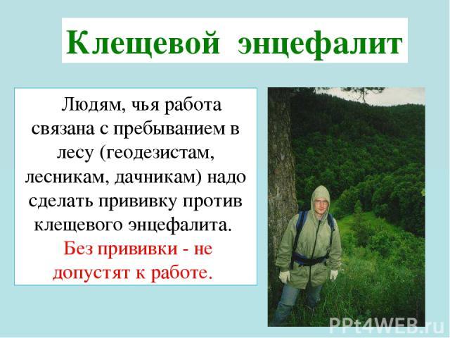 Людям, чья работа связана с пребыванием в лесу (геодезистам, лесникам, дачникам) надо сделать прививку против клещевого энцефалита. Без прививки - не допустят к работе. Клещевой энцефалит