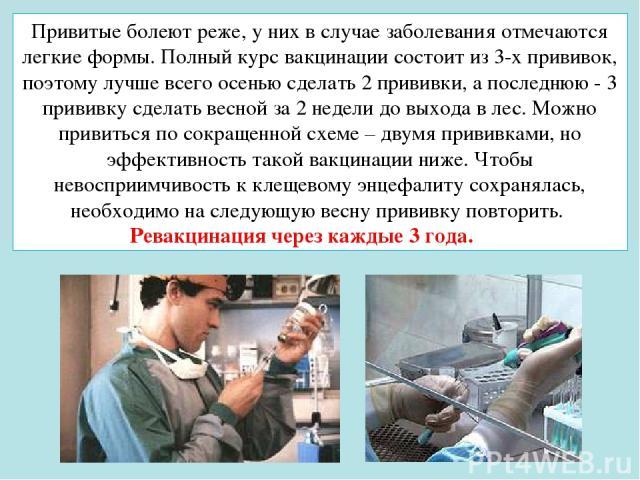 Привитые болеют реже, у них в случае заболевания отмечаются легкие формы. Полный курс вакцинации состоит из 3-х прививок, поэтому лучше всего осенью сделать 2 прививки, а последнюю - 3 прививку сделать весной за 2 недели до выхода в лес. Можно приви…