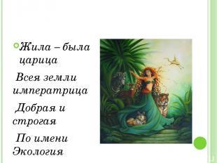 Жила – была царица Всея земли императрица Добрая и строгая По имени Экология