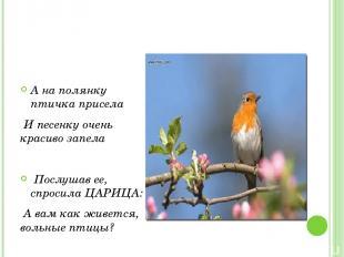 А на полянку птичка присела И песенку очень красиво запела Послушав ее, спросила