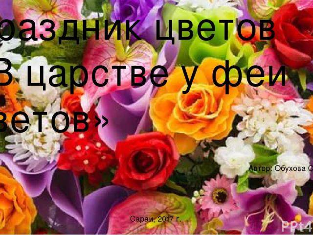 Праздник цветов «В царстве у феи цветов» Автор: Обухова С. А Сараи, 2017 г.