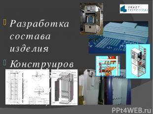 Разработка состава изделия Конструирование изделия (создание 3Д модели) Разработ