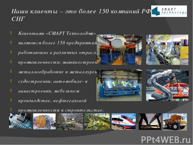 Наши клиенты – это более 150 компаний РФ и СНГ Клиентами «СМАРТ Текнолоджи» являются более 150 предприятий, работающих в различных отраслях промышленности: машиностроении, металлообработке и металлургии, судостроении, автомобиле- и авиастроении, меб…