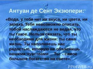 Антуан де Сент Экзюпери: «Вода, у тебя нет ни вкуса, ни цвета, ни запаха. Тебя н