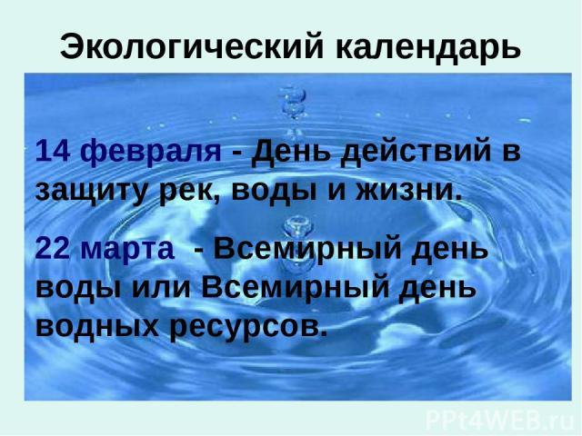 Экологический календарь 14 февраля - День действий в защиту рек, воды и жизни. 22 марта - Всемирный день воды или Всемирный день водных ресурсов.