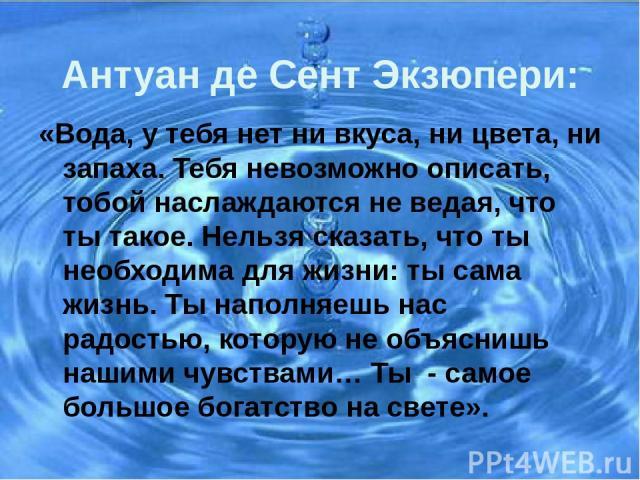 Антуан де Сент Экзюпери: «Вода, у тебя нет ни вкуса, ни цвета, ни запаха. Тебя невозможно описать, тобой наслаждаются не ведая, что ты такое. Нельзя сказать, что ты необходима для жизни: ты сама жизнь. Ты наполняешь нас радостью, которую не объясниш…