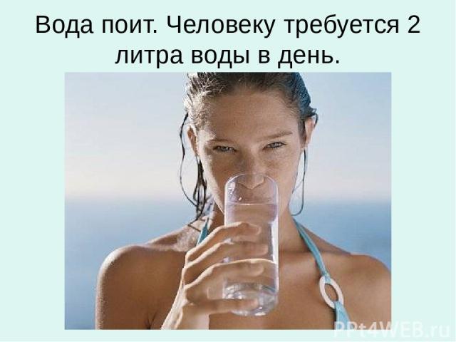 Вода поит. Человеку требуется 2 литра воды в день.