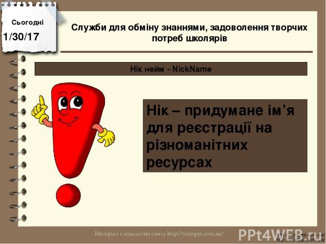 Сьогодні http://vsimppt.com.ua/ http://vsimppt.com.ua/ Нік нейм - NickName Нік – придумане ім'я для реєстрації на різноманітних ресурсах Служби для обміну знаннями, задоволення творчих потреб школярів