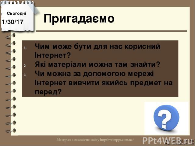 Сьогодні Пригадаємо http://vsimppt.com.ua/ http://vsimppt.com.ua/ Чим може бути для нас корисний Інтернет? Які матеріали можна там знайти? Чи можна за допомогою мережі Інтернет вивчити якийсь предмет на перед?