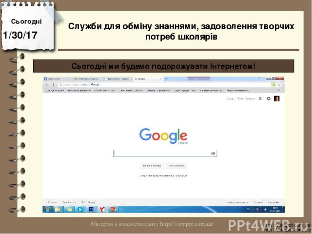 Сьогодні http://vsimppt.com.ua/ http://vsimppt.com.ua/ Сьогодні ми будемо подорожувати Інтернетом! Служби для обміну знаннями, задоволення творчих потреб школярів
