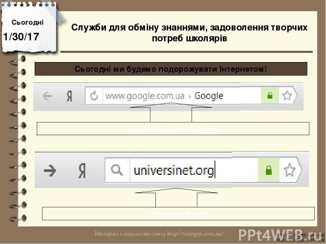 Сьогодні http://vsimppt.com.ua/ http://vsimppt.com.ua/ Сьогодні ми будемо подорожувати Інтернетом! Служби для обміну знаннями, задоволення творчих потреб школярів Сюди вводимо адресу Тиснемо Enter