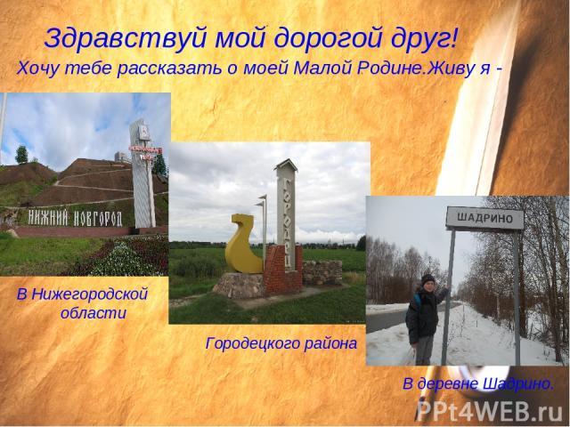 Здравствуй мой дорогой друг! Хочу тебе рассказать о моей Малой Родине.Живу я - В Нижегородской области Городецкого района В деревне Шадрино.