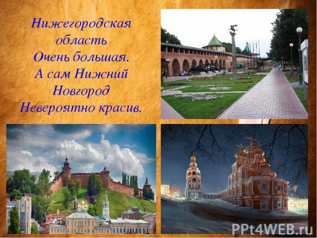 Нижегородская область Очень большая. А сам Нижний Новгород Невероятно красив.