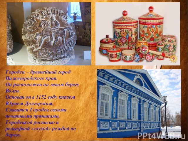Городец – древнейший город Нижегородского края. Он расположен на левом берегу Волги. Основан он в 1152 году князем Юрием Долгоруким. Славится Городец своими печатными пряниками, Городецкой росписью и рельефной «глухой» резьбой по дереву.