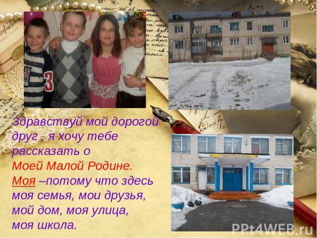 Здравствуй мой дорогой друг , я хочу тебе рассказать о Моей Малой Родине. Моя –потому что здесь моя семья, мои друзья, мой дом, моя улица, моя школа.