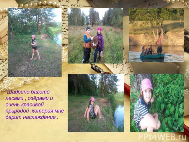 Шадрино багото лесами , озёрами и очень красивой природой ,которая мне дарит наслаждение .