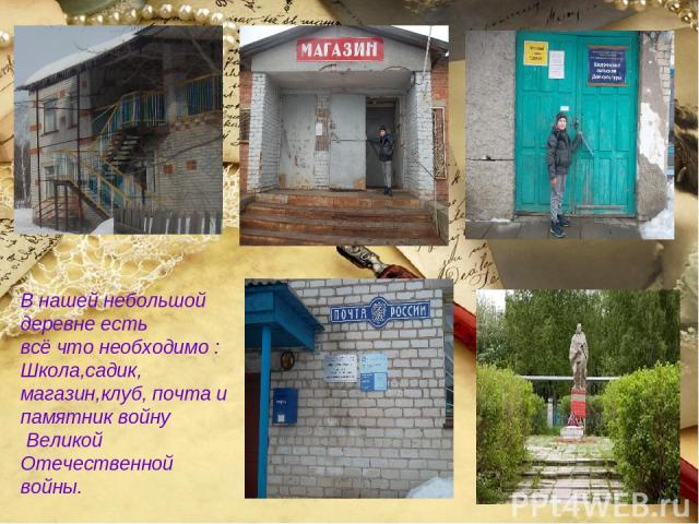 В нашей небольшой деревне есть всё что необходимо : Школа,садик, магазин,клуб, почта и памятник войну Великой Отечественной войны.