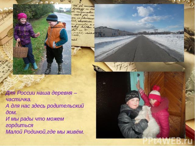Для России наша деревня –частичка. А для нас здесь родительский дом. И мы рады что можем гордиться Малой Родиной,где мы живём.