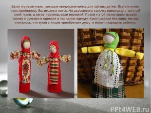 Были игровые куклы, которые предназначались для забавы детям. Все эти куклы изго
