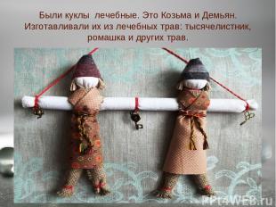 Были куклы лечебные. Это Козьма и Демьян. Изготавливали их из лечебных трав: тыс