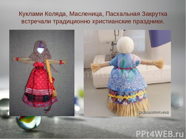 Куклами Коляда, Масленица, Пасхальная Закрутка встречали традиционно христианские праздники.