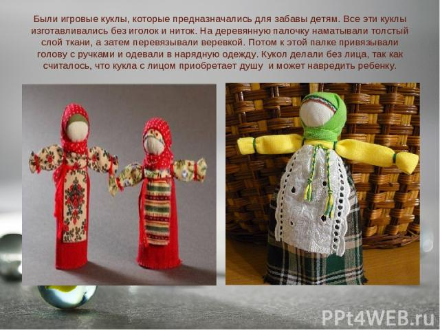 Были игровые куклы, которые предназначались для забавы детям. Все эти куклы изготавливались без иголок и ниток. На деревянную палочку наматывали толстый слой ткани, а затем перевязывали веревкой. Потом к этой палке привязывали голову с ручками и оде…
