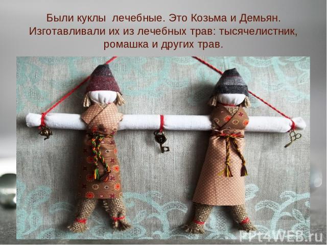 Были куклы лечебные. Это Козьма и Демьян. Изготавливали их из лечебных трав: тысячелистник, ромашка и других трав.