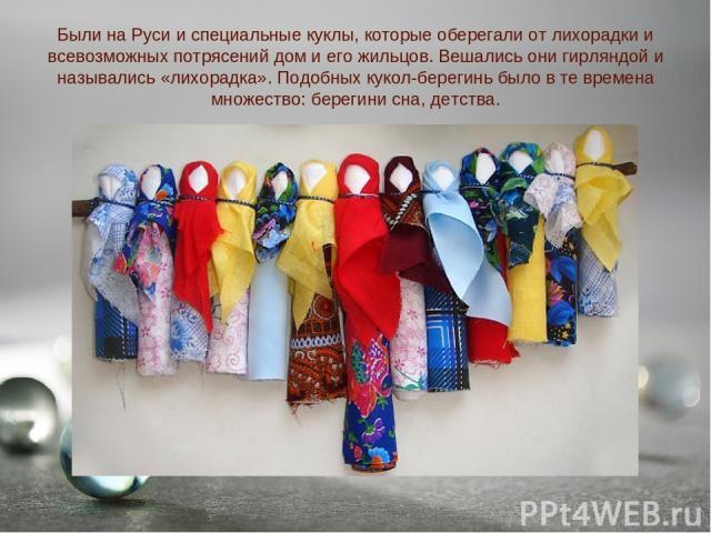 Были на Руси и специальные куклы, которые оберегали от лихорадки и всевозможных потрясений дом и его жильцов. Вешались они гирляндой и назывались «лихорадка». Подобных кукол-берегинь было в те времена множество: берегини сна, детства.
