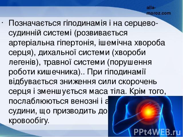 Позначається гіподинамія і на серцево-судинній системі (розвивається артеріальна гіпертонія, ішемічна хвороба серця), дихальної системи (хвороби легенів), травної системи (порушення роботи кишечника).. При гіподинамії відбувається зниження сили скор…