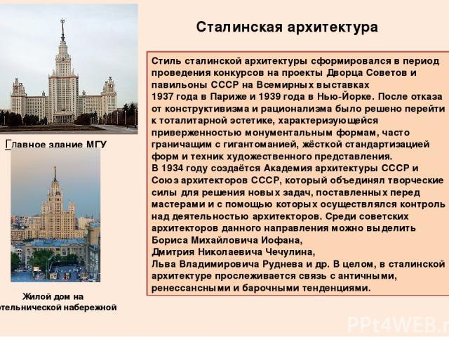 Сталинская архитектура Стиль сталинской архитектуры сформировался в период проведения конкурсов на проектыДворца Советови павильоны СССР на Всемирных выставках1937 года в Парижеи1939 года в Нью-Йорке. После отказа от конструктивизма и рационали…