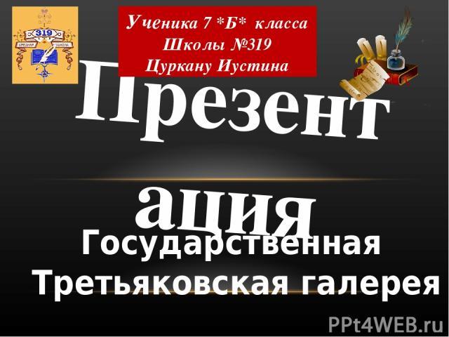 Презентация Ученика 7 *Б* класса Школы №319 Цуркану Иустина Государственная Третьяковская галерея