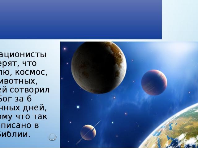 Креационизм Креационисты верят, что Землю, космос, животных, людей сотворил Бог за 6 обычных дней, потому что так написано в Библии.