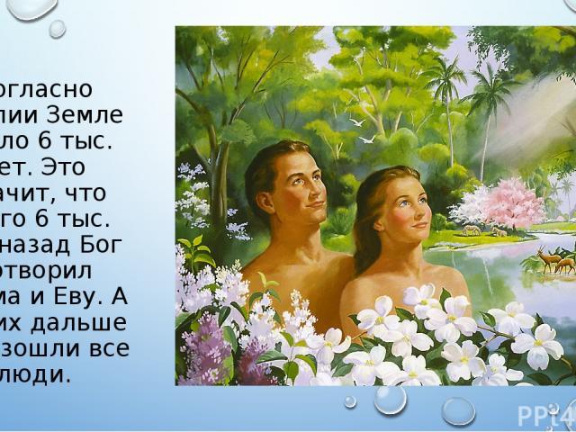 Согласно Библии Земле около 6 тыс. лет. Это значит, что всего 6 тыс. лет назад Бог сотворил Адама и Еву. А от них дальше произошли все люди.