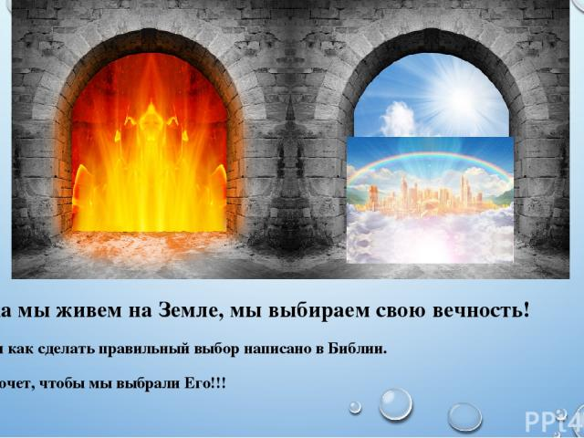 Пока мы живем на Земле, мы выбираем свою вечность! О том как сделать правильный выбор написано в Библии. Бог хочет, чтобы мы выбрали Его!!!