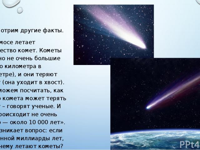 Рассмотрим другие факты. В космосе летает множество комет. Кометы обычно не очень большие (около километра в диаметре), и они теряют массу (она уходит в хвост). «Мы можем посчитать, как долго комета может терять массу – говорят ученые. И это происхо…