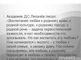Академик Д.С.Лихачёв писал: «Воспитание любви к родному краю, к родной культуре,