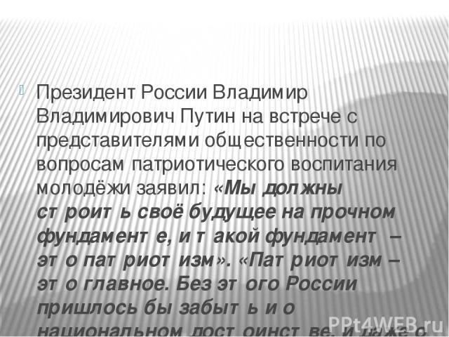 Президент России Владимир Владимирович Путин на встрече с представителями общественности по вопросам патриотического воспитания молодёжи заявил: «Мы должны строить своё будущее на прочном фундаменте, и такой фундамент – это патриотизм». «Патриотизм …