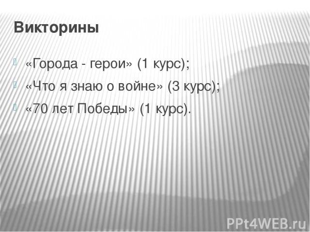 Викторины «Города - герои» (1 курс); «Что я знаю о войне» (3 курс); «70 лет Победы» (1 курс).