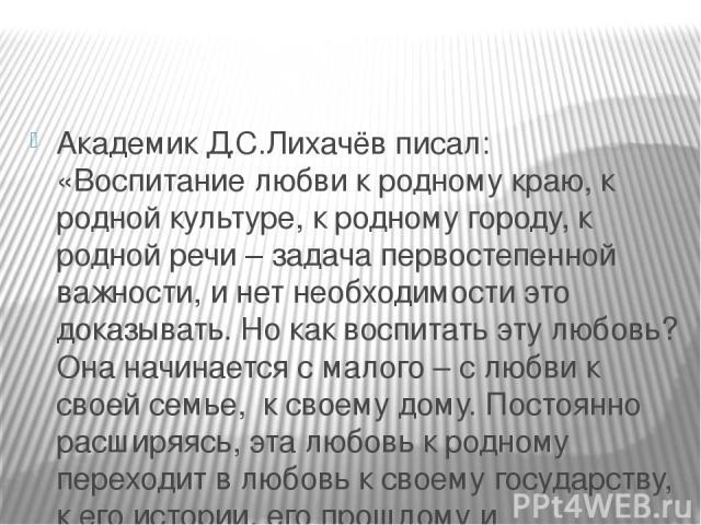 Академик Д.С.Лихачёв писал: «Воспитание любви к родному краю, к родной культуре, к родному городу, к родной речи – задача первостепенной важности, и нет необходимости это доказывать. Но как воспитать эту любовь? Она начинается с малого – с любви к с…