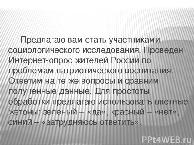 Предлагаю вам стать участниками социологического исследования. Проведен Интернет-опрос жителей России по проблемам патриотического воспитания. Ответим на те же вопросы и сравним полученные данные. Для простоты обработки предлагаю использовать цветны…