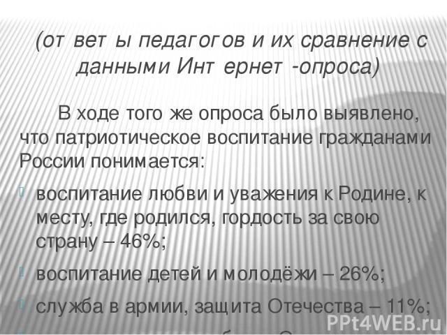 (ответы педагогов и их сравнение с данными Интернет-опроса) В ходе того же опроса было выявлено, что патриотическое воспитание гражданами России понимается: воспитание любви и уважения к Родине, к месту, где родился, гордость за свою страну – 46%; в…