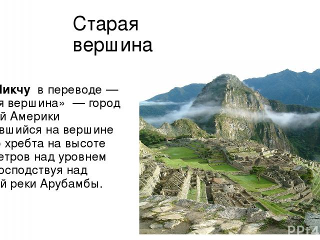Старая вершина Ма чу-Пи кчу в переводе— «старая вершина» — город древней Америки находившийся на вершине горного хребта на высоте 2450 метров над уровнем моря, господствуя над долиной рекиАрубамбы.