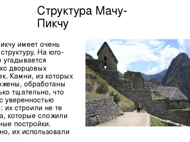 Структура Мачу-Пикчу Мачу-Пикчу имеет очень чёткую структуру. На юго-востоке угадывается комплекс дворцовых построек. Камни, из которых они сложены, обработаны настолько тщательно, что можно с уверенностью сказать: их строили не те мастера, которые …
