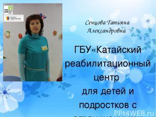 Сенцова Татьяна Александровна ГБУ«Катайский реабилитационный центр для детей и п