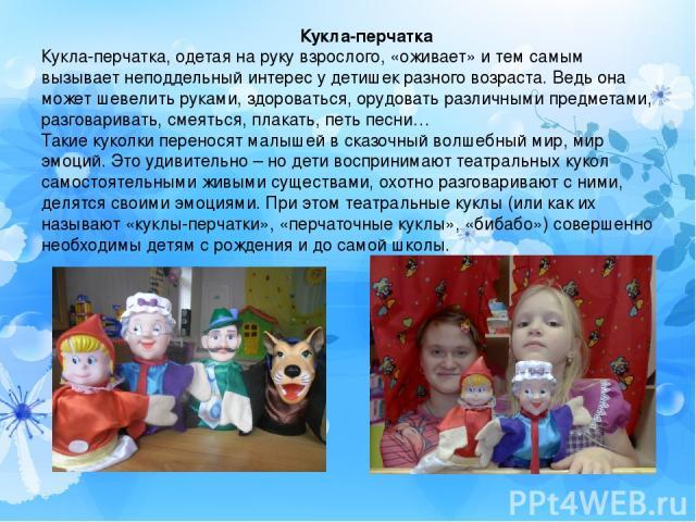 Кукла-перчатка Кукла-перчатка, одетая на руку взрослого, «оживает» и тем самым вызывает неподдельный интерес у детишек разного возраста. Ведь она может шевелить руками, здороваться, орудовать различными предметами, разговаривать, смеяться, плакать, …
